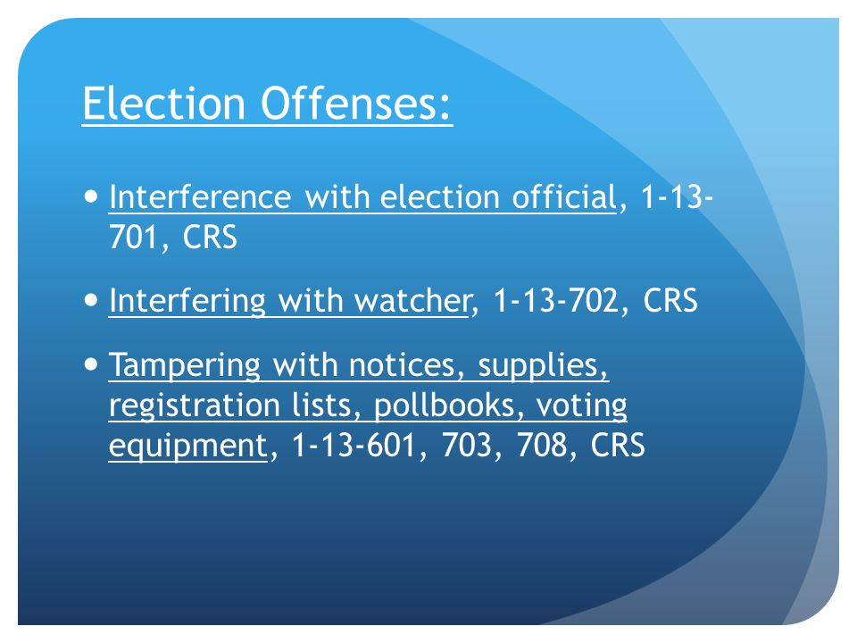 Election Offenses: Interference with election official, 1-13- 701, CRS Interfering with watcher, 1-13-702, CRS Tampering with notices, supplies, registration lists, pollbooks, voting equipment, 1-13-601, 703, 708, CRS