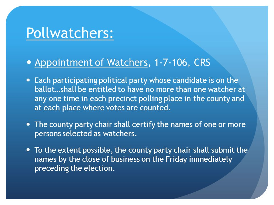 Pollwatchers: Appointment of Watchers, 1-7-106, CRS Each participating political party whose candidate is on the ballot…shall be entitled to have no more than one watcher at any one time in each precinct polling place in the county and at each place where votes are counted.