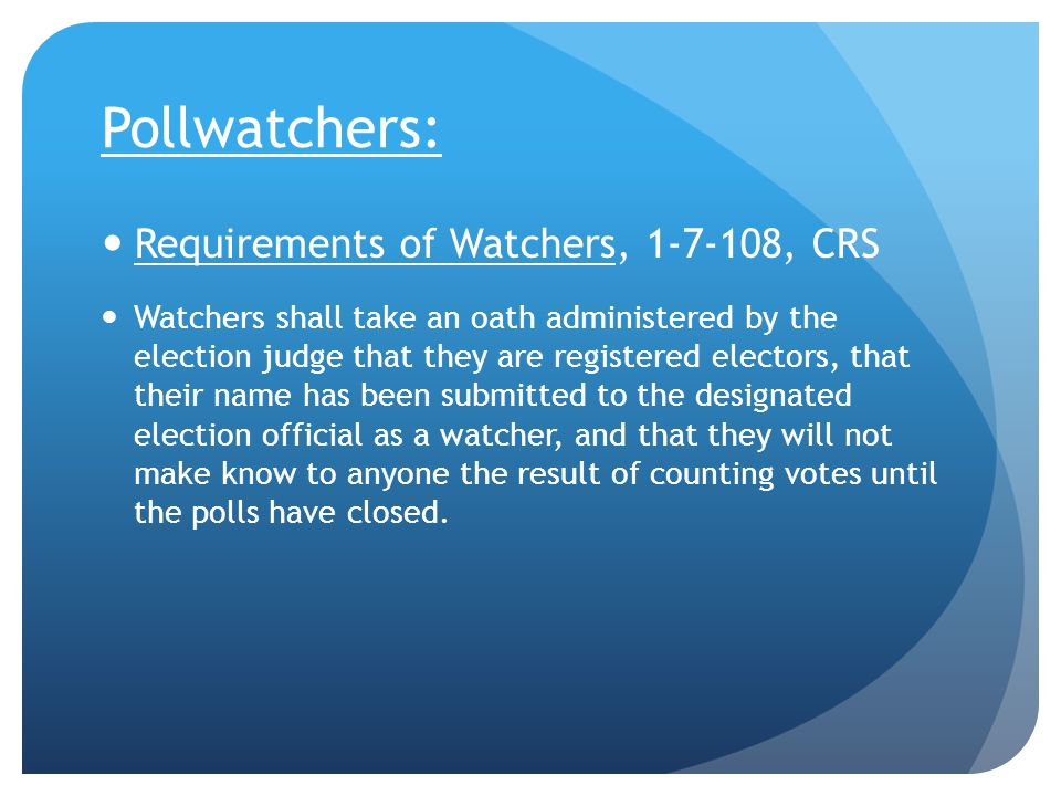 Pollwatchers: Requirements of Watchers, 1-7-108, CRS Watchers shall take an oath administered by the election judge that they are registered electors, that their name has been submitted to the designated election official as a watcher, and that they will not make know to anyone the result of counting votes until the polls have closed.