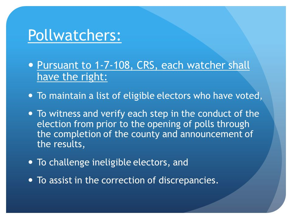 Pollwatchers: Pursuant to 1-7-108, CRS, each watcher shall have the right: To maintain a list of eligible electors who have voted, To witness and verify each step in the conduct of the election from prior to the opening of polls through the completion of the county and announcement of the results, To challenge ineligible electors, and To assist in the correction of discrepancies.