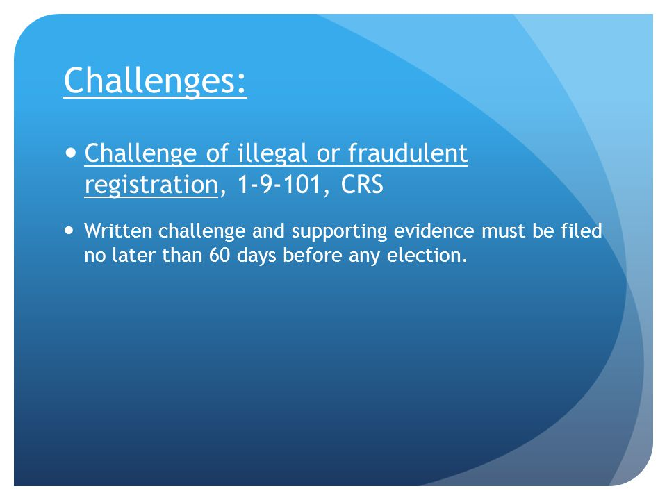 Challenges: Challenge of illegal or fraudulent registration, 1-9-101, CRS Written challenge and supporting evidence must be filed no later than 60 days before any election.
