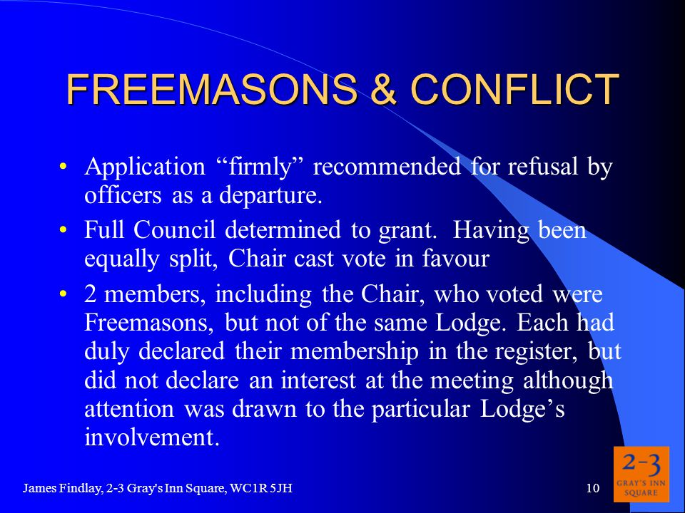 James Findlay, 2-3 Gray s Inn Square, WC1R 5JH10 FREEMASONS & CONFLICT Application firmly recommended for refusal by officers as a departure.