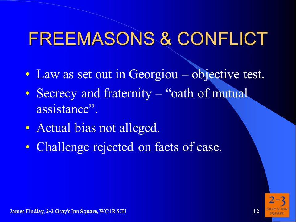 James Findlay, 2-3 Gray s Inn Square, WC1R 5JH12 FREEMASONS & CONFLICT Law as set out in Georgiou – objective test.