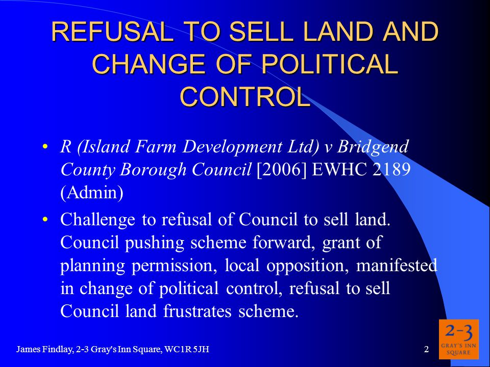 James Findlay, 2-3 Gray s Inn Square, WC1R 5JH2 REFUSAL TO SELL LAND AND CHANGE OF POLITICAL CONTROL R (Island Farm Development Ltd) v Bridgend County Borough Council [2006] EWHC 2189 (Admin) Challenge to refusal of Council to sell land.