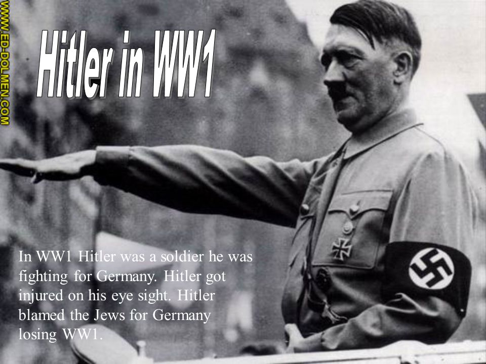 In WW1 Hitler was a soldier he was fighting for Germany. Hitler got injured on his eye sight. Hitler blamed the Jews for Germany losing WW1.