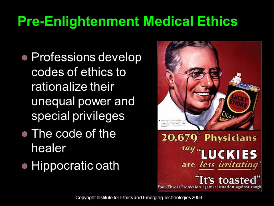 Pre-Enlightenment Medical Ethics Professions develop codes of ethics to rationalize their unequal power and special privileges The code of the healer Hippocratic oath Copyright Institute for Ethics and Emerging Technologies 2008