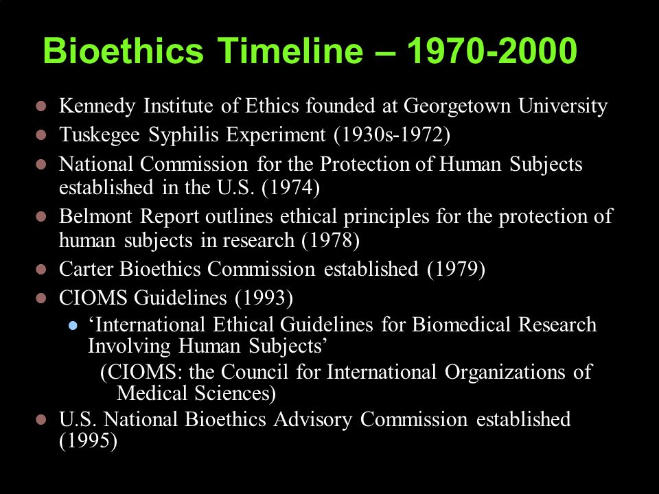 Bioethics Timeline – 1970-2000 Kennedy Institute of Ethics founded at Georgetown University Tuskegee Syphilis Experiment (1930s-1972) National Commission for the Protection of Human Subjects established in the U.S.