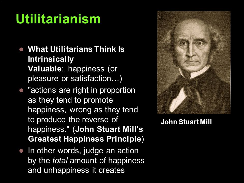 Utilitarianism What Utilitarians Think Is Intrinsically Valuable: happiness (or pleasure or satisfaction…) actions are right in proportion as they tend to promote happiness, wrong as they tend to produce the reverse of happiness. (John Stuart Mill s Greatest Happiness Principle) In other words, judge an action by the total amount of happiness and unhappiness it creates John Stuart Mill