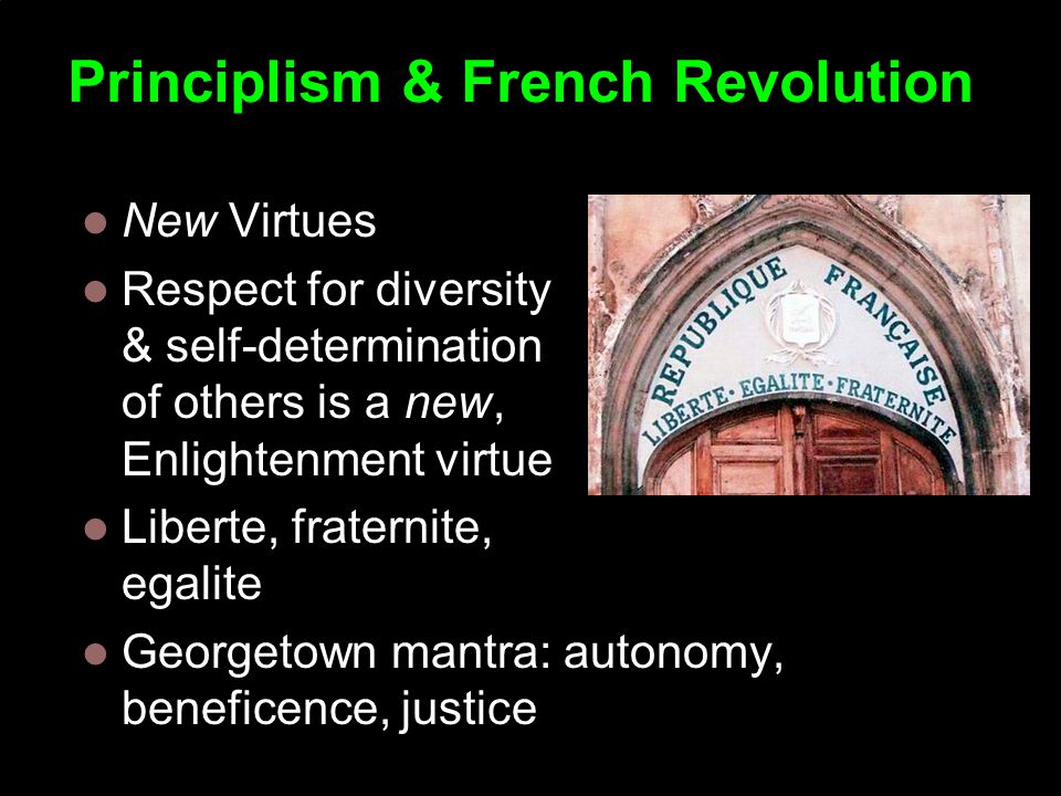 Principlism & French Revolution New Virtues Respect for diversity & self-determination of others is a new, Enlightenment virtue Liberte, fraternite, egalite Georgetown mantra: autonomy, beneficence, justice Copyright Institute for Ethics and Emerging Technologies 2008