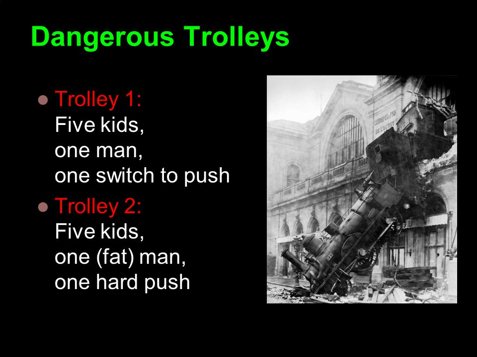 Dangerous Trolleys Trolley 1: Five kids, one man, one switch to push Trolley 2: Five kids, one (fat) man, one hard push Copyright Institute for Ethics and Emerging Technologies 2008