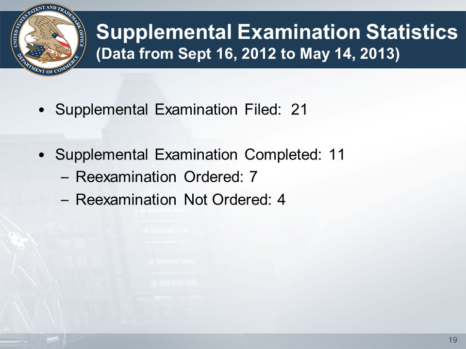 Supplemental Examination Filed: 21 Supplemental Examination Completed: 11 – Reexamination Ordered: 7 – Reexamination Not Ordered: 4 19 Supplemental Examination Statistics (Data from Sept 16, 2012 to May 14, 2013)