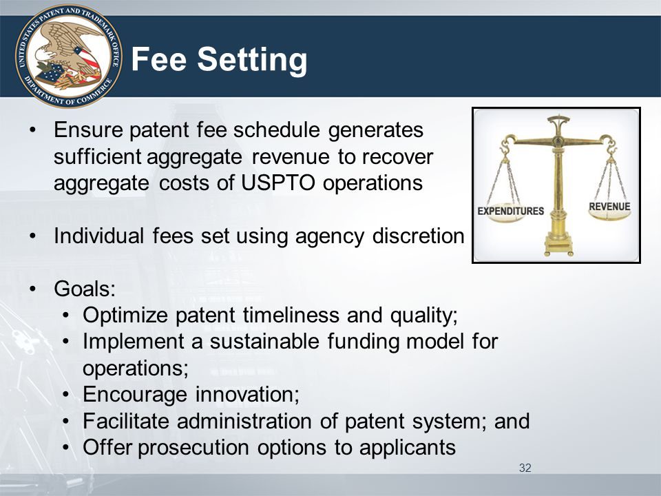 Fee Setting Ensure patent fee schedule generates sufficient aggregate revenue to recover aggregate costs of USPTO operations Individual fees set using agency discretion Goals: Optimize patent timeliness and quality; Implement a sustainable funding model for operations; Encourage innovation; Facilitate administration of patent system; and Offer prosecution options to applicants 32