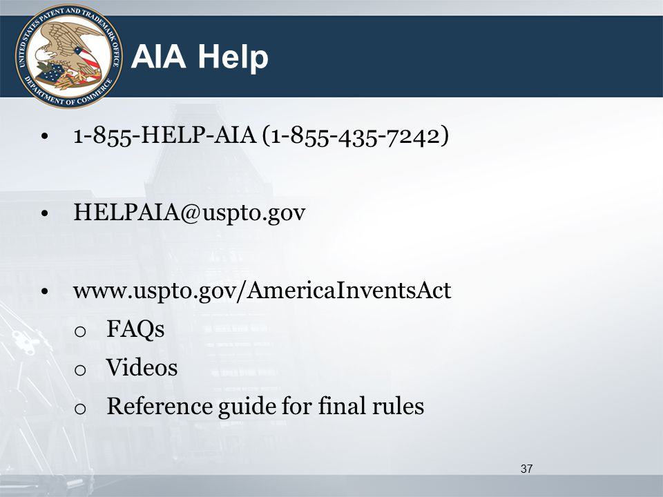 AIA Help 1-855-HELP-AIA (1-855-435-7242) HELPAIA@uspto.gov www.uspto.gov/AmericaInventsAct o FAQs o Videos o Reference guide for final rules 37