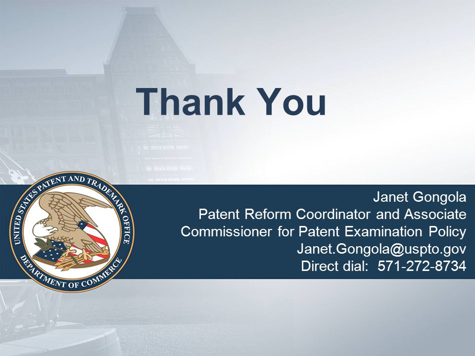 Thank You Janet Gongola Patent Reform Coordinator and Associate Commissioner for Patent Examination Policy Janet.Gongola@uspto.gov Direct dial: 571-272-8734