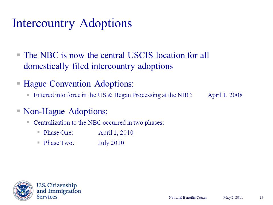 National Benefits CenterMay 2, 2011 15 Intercountry Adoptions  The NBC is now the central USCIS location for all domestically filed intercountry adop