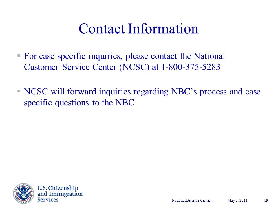 National Benefits CenterMay 2, 2011 19 Contact Information  For case specific inquiries, please contact the National Customer Service Center (NCSC) a