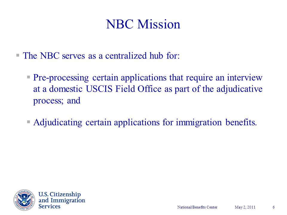 National Benefits CenterMay 2, 2011 6  The NBC serves as a centralized hub for:  Pre-processing certain applications that require an interview at a