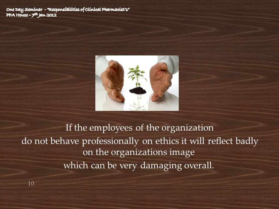 If the employees of the organization do not behave professionally on ethics it will reflect badly on the organizations image which can be very damagin