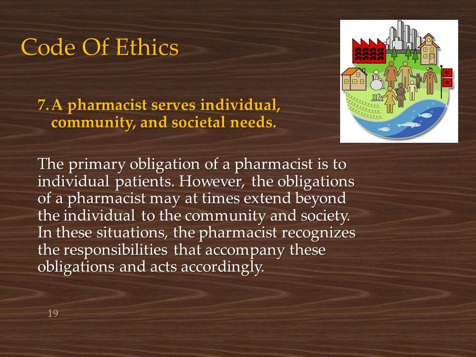 Code Of Ethics 7.A pharmacist serves individual, community, and societal needs. The primary obligation of a pharmacist is to individual patients. Howe