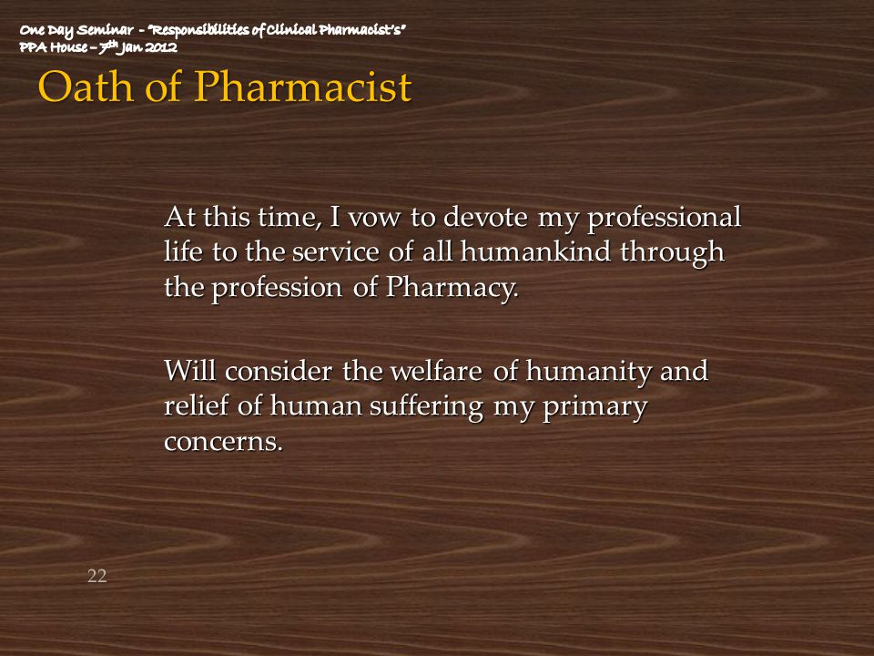 Oath of Pharmacist At this time, I vow to devote my professional life to the service of all humankind through the profession of Pharmacy. Will conside