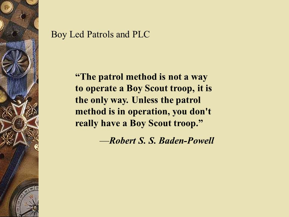 Boy Led Patrols and PLC The patrol method is not a way to operate a Boy Scout troop, it is the only way.