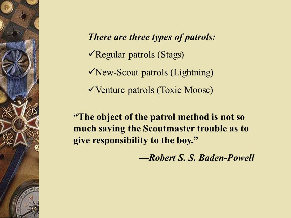 There are three types of patrols: Regular patrols (Stags) New-Scout patrols (Lightning) Venture patrols (Toxic Moose) The object of the patrol method is not so much saving the Scoutmaster trouble as to give responsibility to the boy. —Robert S.