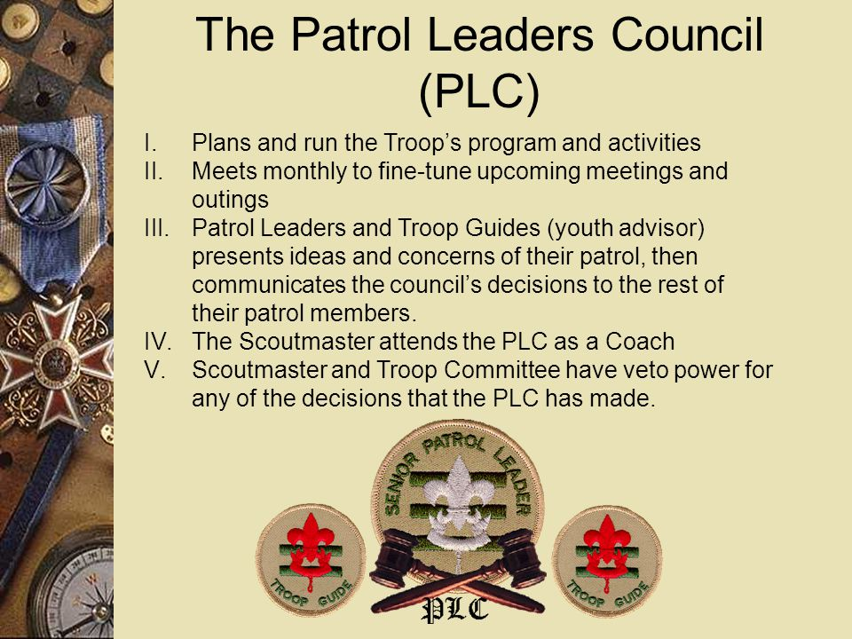The Patrol Leaders Council (PLC) I. Plans and run the Troop's program and activities II.