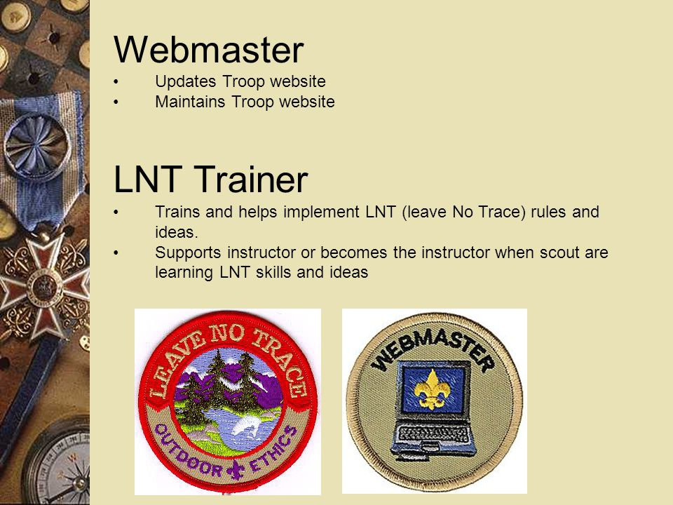 Webmaster Updates Troop website Maintains Troop website LNT Trainer Trains and helps implement LNT (leave No Trace) rules and ideas.