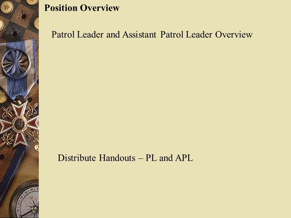 Position Overview Patrol Leader and Assistant Patrol Leader Overview Distribute Handouts – PL and APL