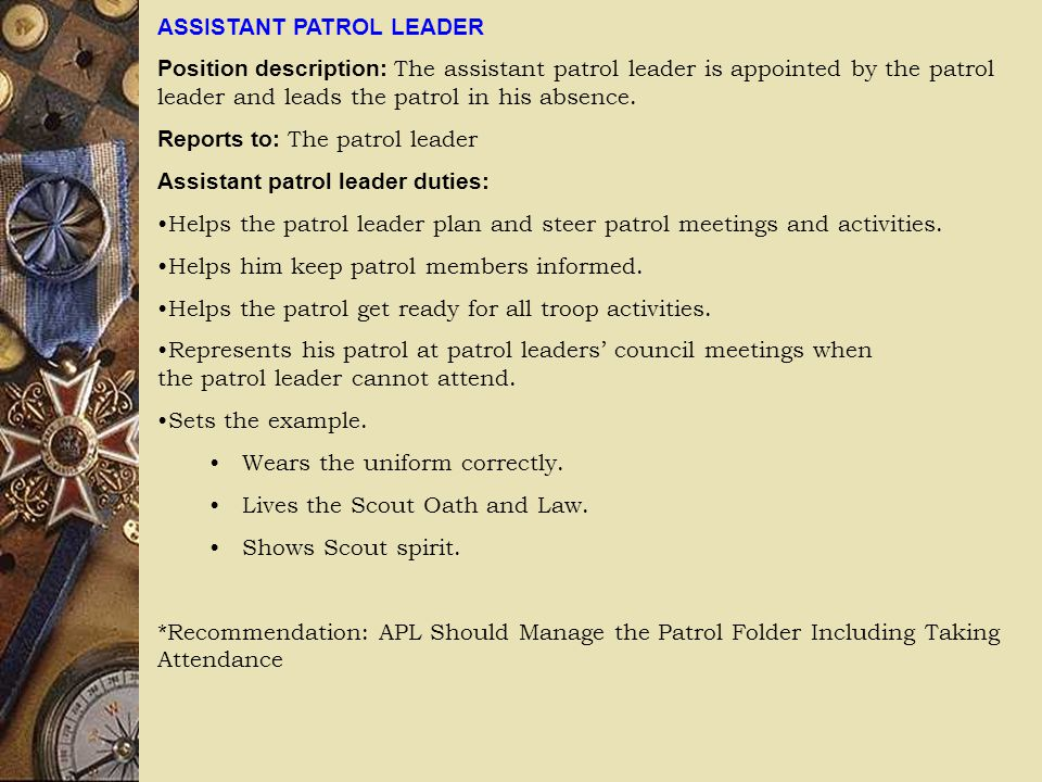 ASSISTANT PATROL LEADER Position description: The assistant patrol leader is appointed by the patrol leader and leads the patrol in his absence.