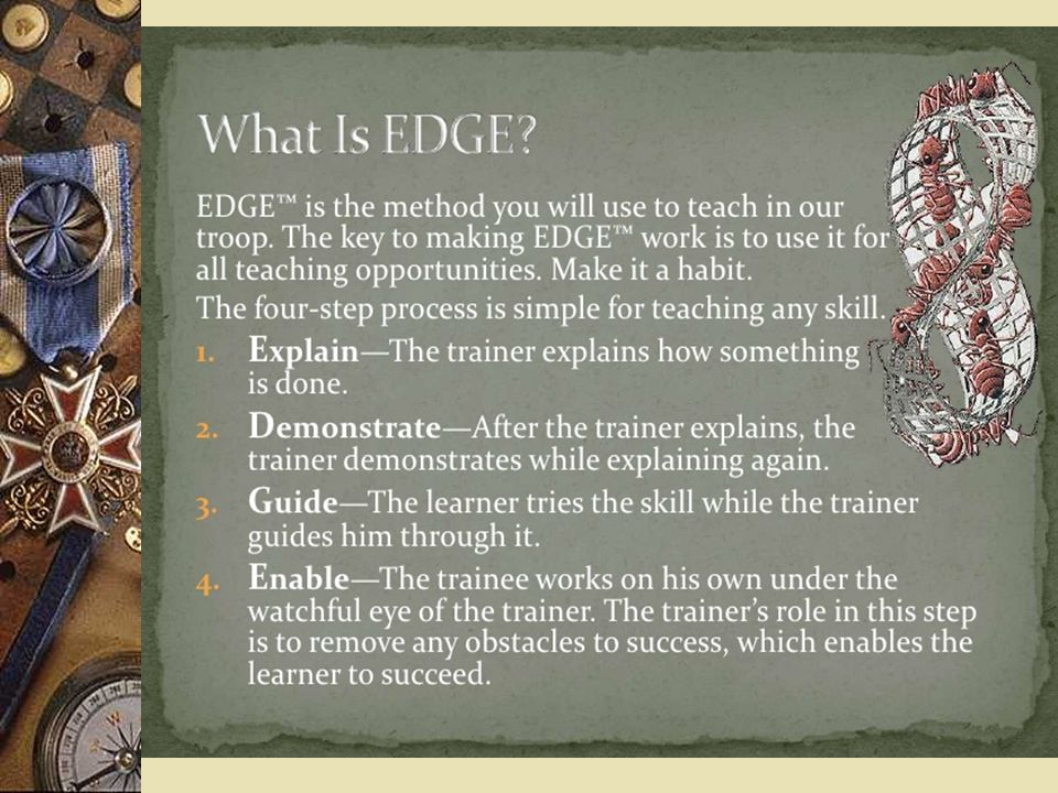 You may be asking, What is EDGE™ EDGE™ is the method you will use to teach in your troop.