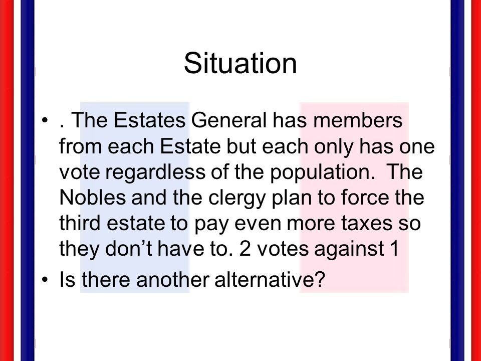 Situation. The Estates General has members from each Estate but each only has one vote regardless of the population. The Nobles and the clergy plan to
