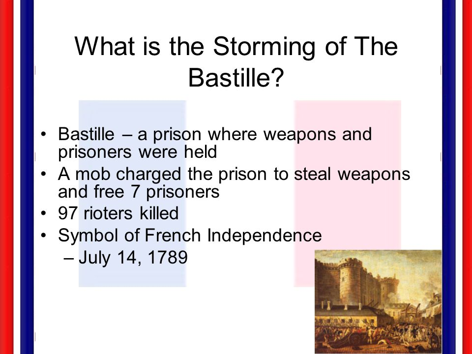 What is the Storming of The Bastille? Bastille – a prison where weapons and prisoners were held A mob charged the prison to steal weapons and free 7 p