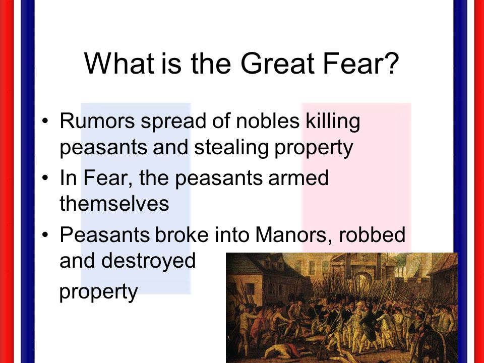 What is the Great Fear? Rumors spread of nobles killing peasants and stealing property In Fear, the peasants armed themselves Peasants broke into Mano