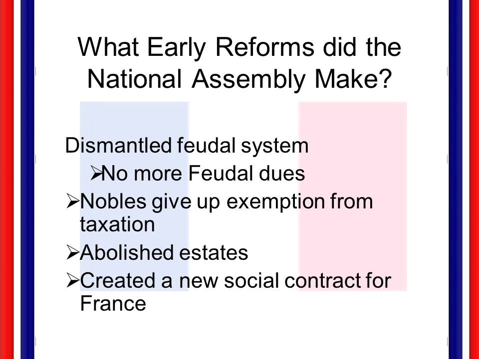 What Early Reforms did the National Assembly Make? Dismantled feudal system  No more Feudal dues  Nobles give up exemption from taxation  Abolished