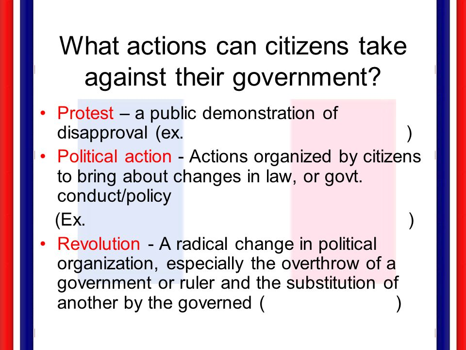 What actions can citizens take against their government? Protest – a public demonstration of disapproval (ex. ) Political action - Actions organized b