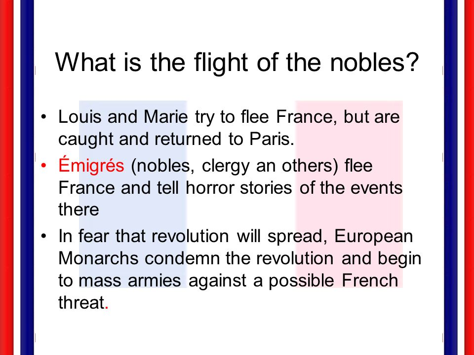 What is the flight of the nobles? Louis and Marie try to flee France, but are caught and returned to Paris. Émigrés (nobles, clergy an others) flee Fr