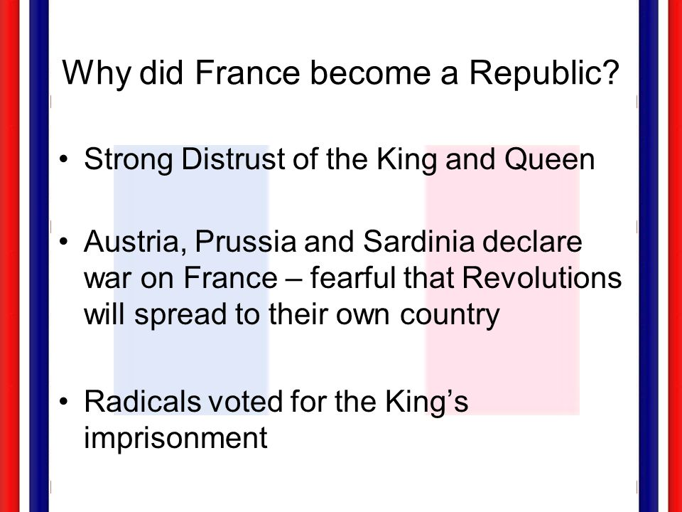 Why did France become a Republic? Strong Distrust of the King and Queen Austria, Prussia and Sardinia declare war on France – fearful that Revolutions
