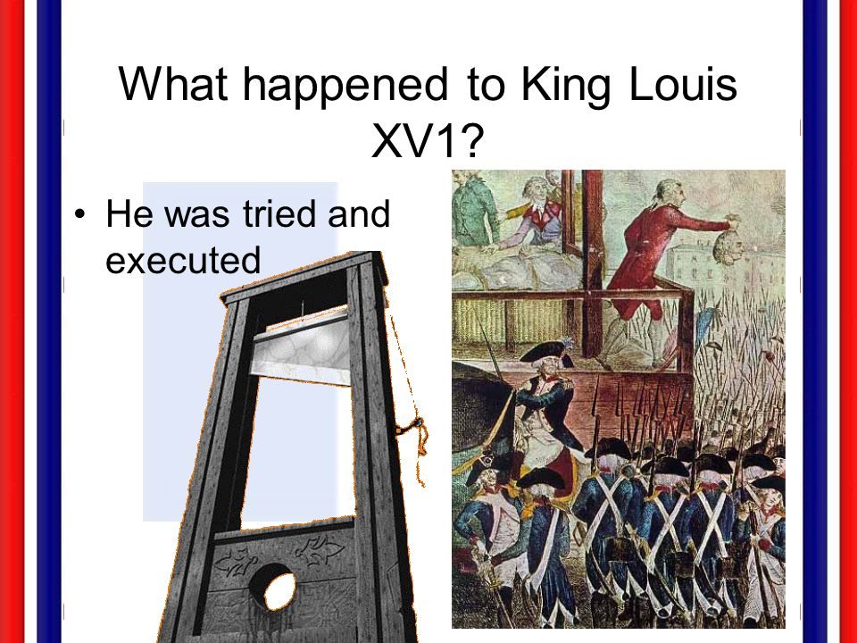 What happened to King Louis XV1? He was tried and executed