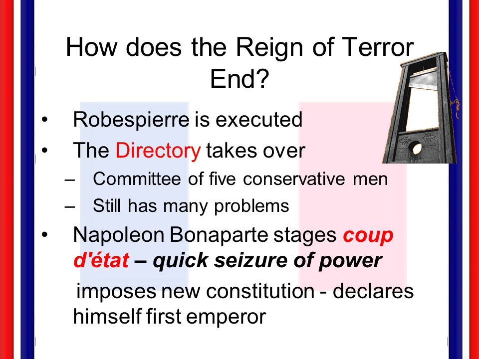 How does the Reign of Terror End? Robespierre is executed The Directory takes over –Committee of five conservative men –Still has many problems Napole
