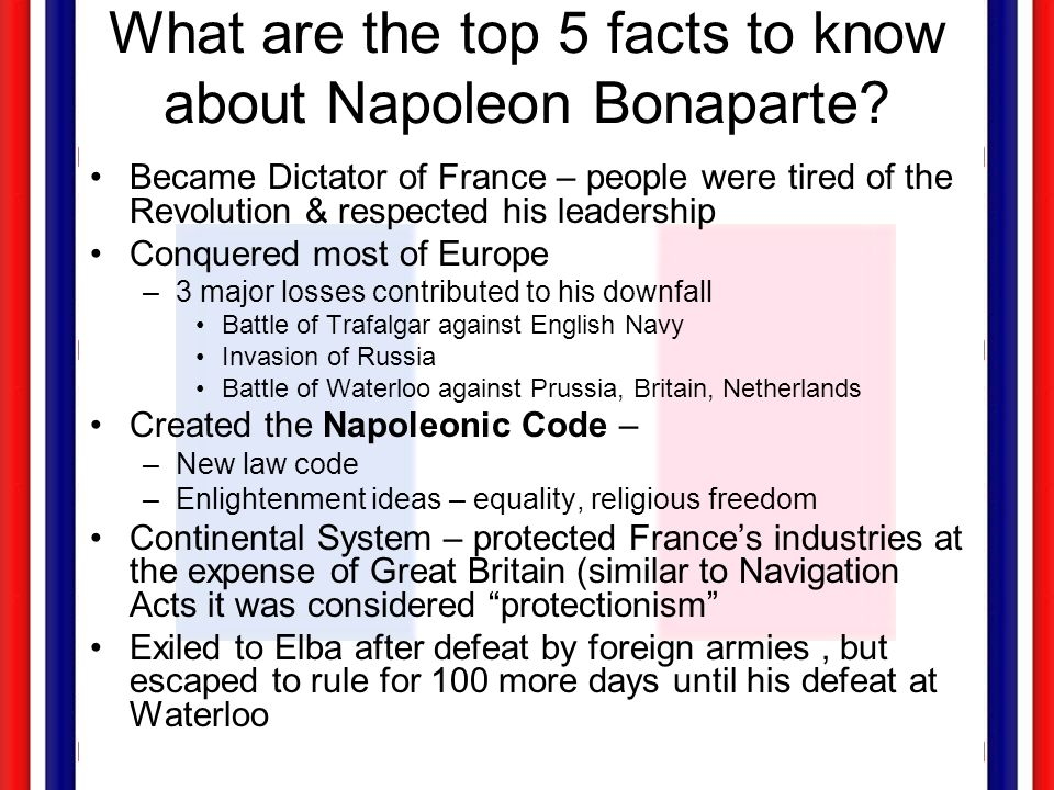 What are the top 5 facts to know about Napoleon Bonaparte? Became Dictator of France – people were tired of the Revolution & respected his leadership