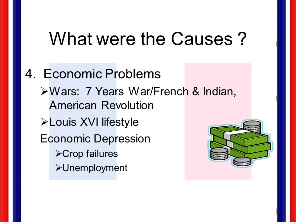What were the Causes ? 4. Economic Problems  Wars: 7 Years War/French & Indian, American Revolution  Louis XVI lifestyle Economic Depression  Crop