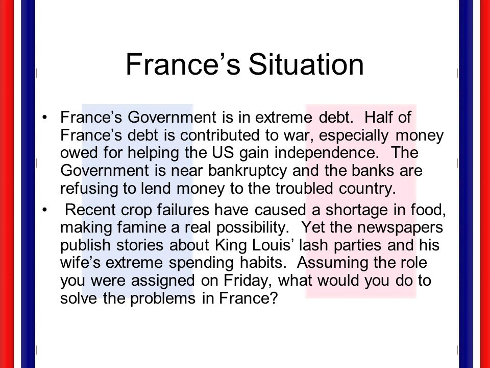 France's Situation France's Government is in extreme debt. Half of France's debt is contributed to war, especially money owed for helping the US gain