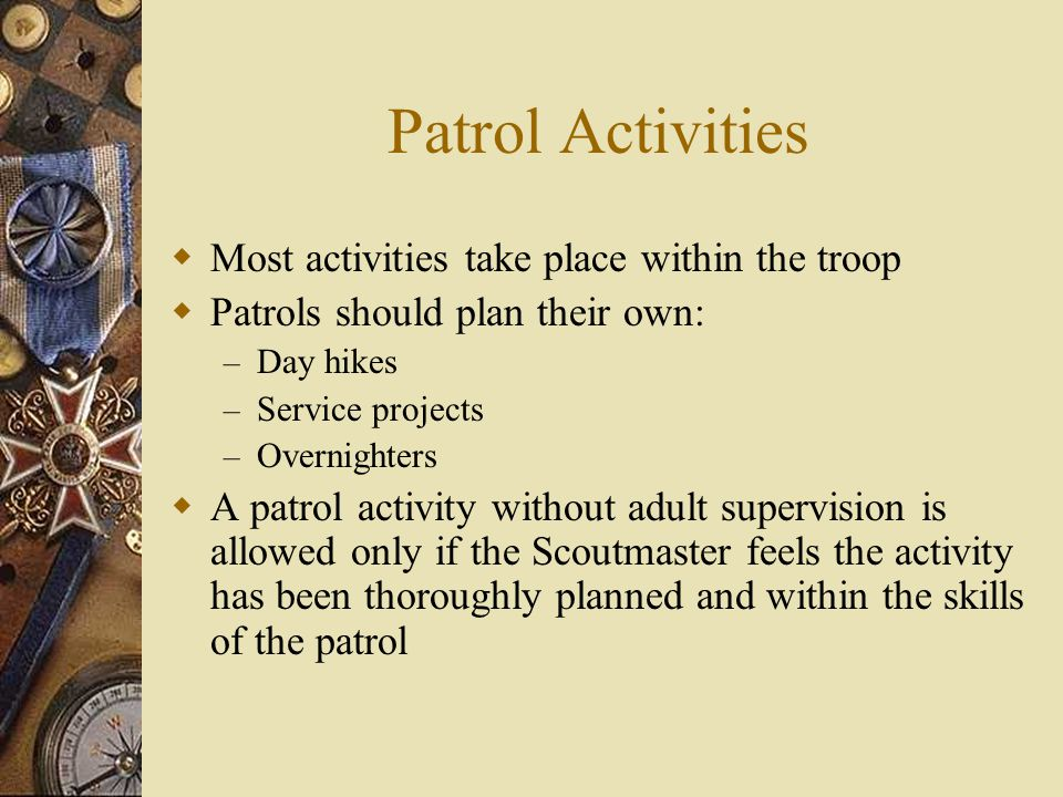 Patrol Activities  Most activities take place within the troop  Patrols should plan their own: – Day hikes – Service projects – Overnighters  A patrol activity without adult supervision is allowed only if the Scoutmaster feels the activity has been thoroughly planned and within the skills of the patrol