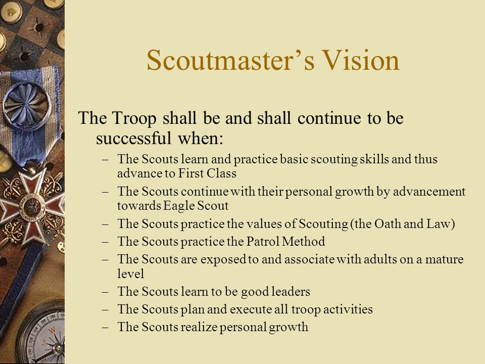 Scoutmaster's Vision The Troop shall be and shall continue to be successful when: – The Scouts learn and practice basic scouting skills and thus advance to First Class – The Scouts continue with their personal growth by advancement towards Eagle Scout – The Scouts practice the values of Scouting (the Oath and Law) – The Scouts practice the Patrol Method – The Scouts are exposed to and associate with adults on a mature level – The Scouts learn to be good leaders – The Scouts plan and execute all troop activities – The Scouts realize personal growth
