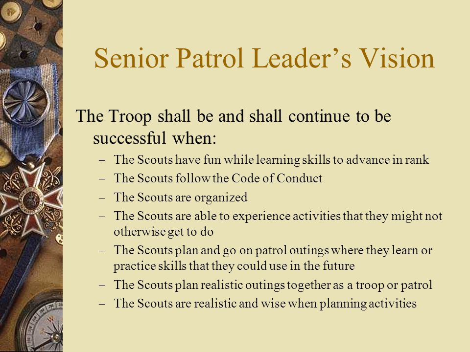 Senior Patrol Leader's Vision The Troop shall be and shall continue to be successful when: – The Scouts have fun while learning skills to advance in rank – The Scouts follow the Code of Conduct – The Scouts are organized – The Scouts are able to experience activities that they might not otherwise get to do – The Scouts plan and go on patrol outings where they learn or practice skills that they could use in the future – The Scouts plan realistic outings together as a troop or patrol – The Scouts are realistic and wise when planning activities