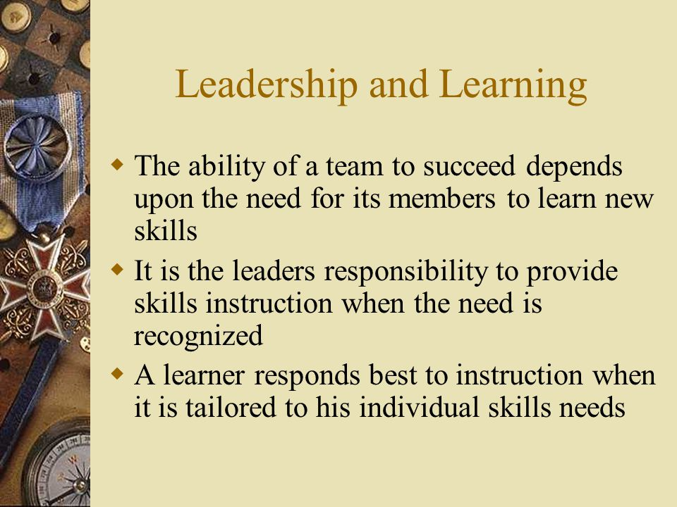 Leadership and Learning  The ability of a team to succeed depends upon the need for its members to learn new skills  It is the leaders responsibility to provide skills instruction when the need is recognized  A learner responds best to instruction when it is tailored to his individual skills needs