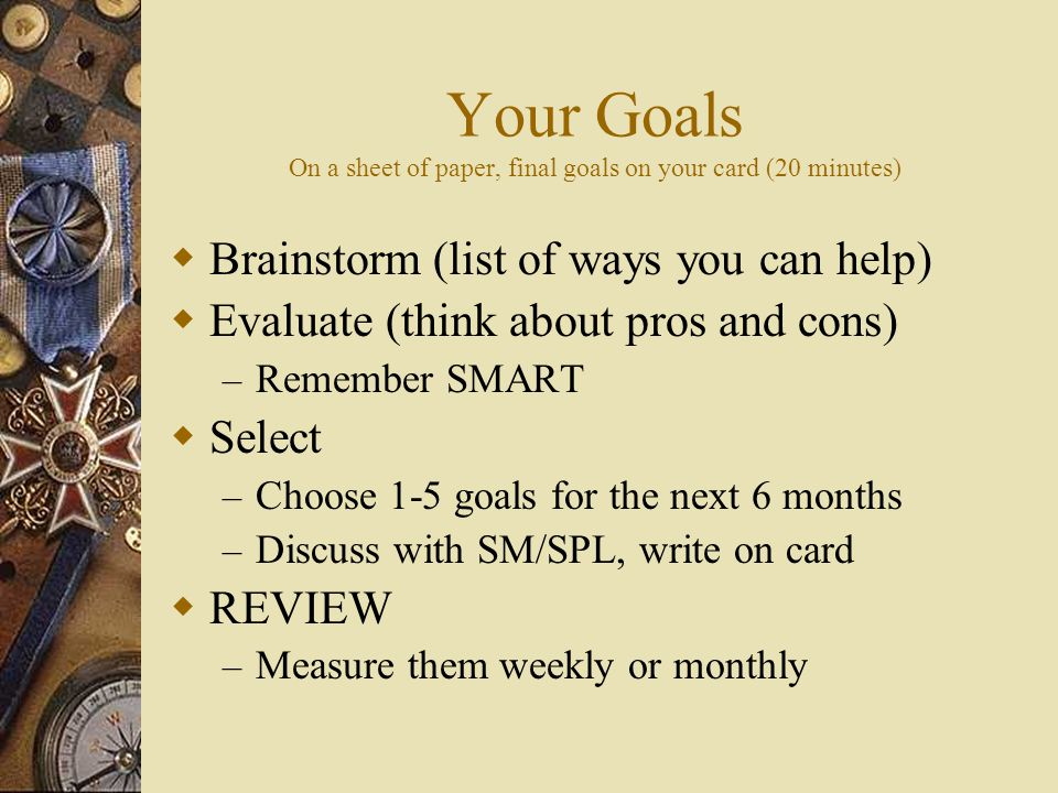 Your Goals On a sheet of paper, final goals on your card (20 minutes)  Brainstorm (list of ways you can help)  Evaluate (think about pros and cons) – Remember SMART  Select – Choose 1-5 goals for the next 6 months – Discuss with SM/SPL, write on card  REVIEW – Measure them weekly or monthly