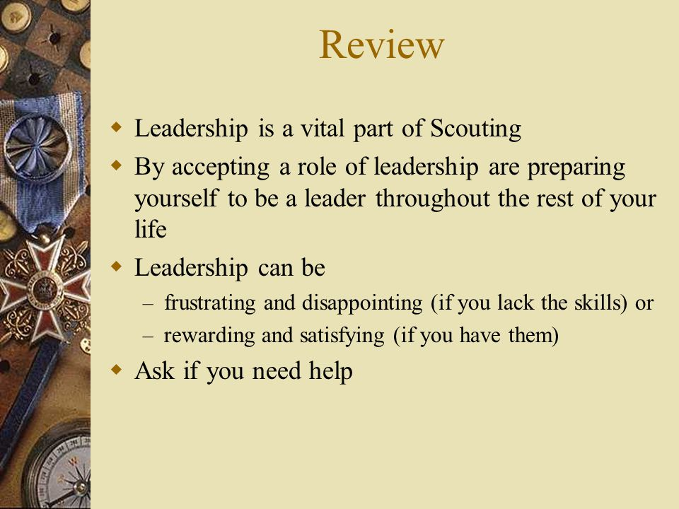 Review  Leadership is a vital part of Scouting  By accepting a role of leadership are preparing yourself to be a leader throughout the rest of your life  Leadership can be – frustrating and disappointing (if you lack the skills) or – rewarding and satisfying (if you have them)  Ask if you need help