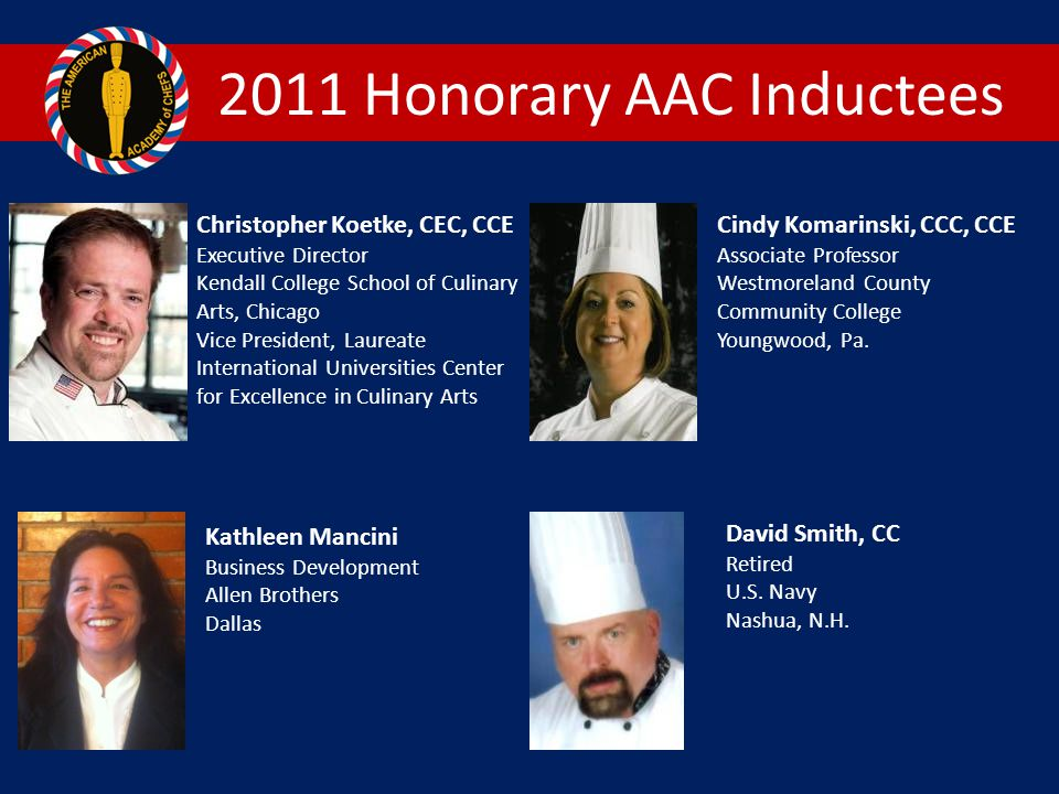 2011 Honorary AAC Inductees Christopher Koetke, CEC, CCE Executive Director Kendall College School of Culinary Arts, Chicago Vice President, Laureate International Universities Center for Excellence in Culinary Arts Cindy Komarinski, CCC, CCE Associate Professor Westmoreland County Community College Youngwood, Pa.